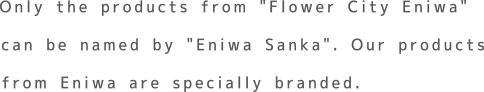 "Only the products from ""Flower City Eniwa"" can be named by ""Eniwa Sanka"". Our products from Eniwa are specially branded."